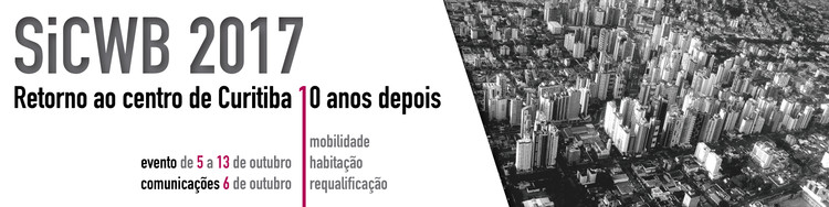 SiCWB 2017 | Seminário Internacional de Curitiba | Ateliês de Projeto Urbano, O CENTRO DE CURITIBA 10 ANOS APÓS O PRIMEIRO SEMINÁRIO: REQUALIFICAÇÃO, MOBILIDADE, HABITAÇÃO