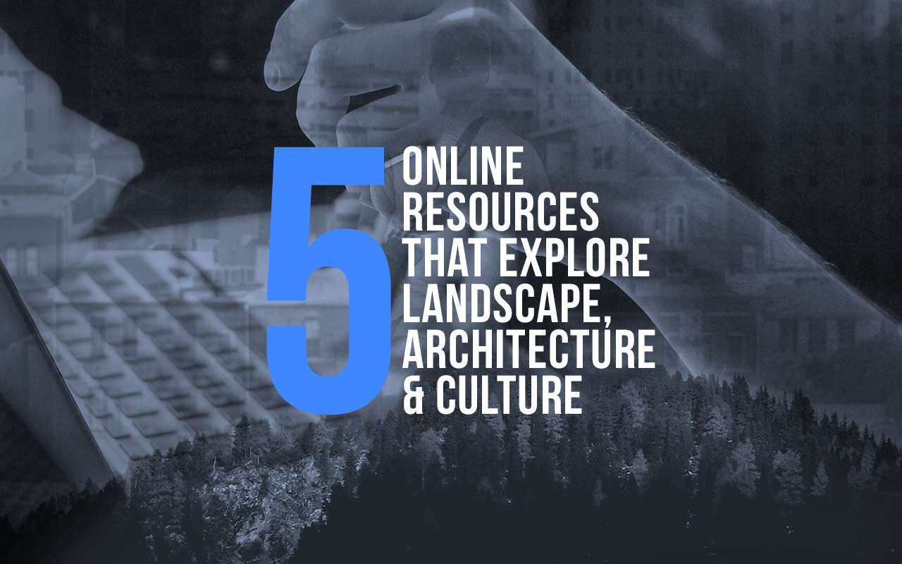 5 Online Resources That Explore The Intersection Between Landscape Architecture And Culture Archdaily