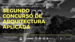 """Segundo Concurso de Arquitectura Aplicada """"Revitalización de Espacios Públicos, Conjunto cultural del Carmen"""""""