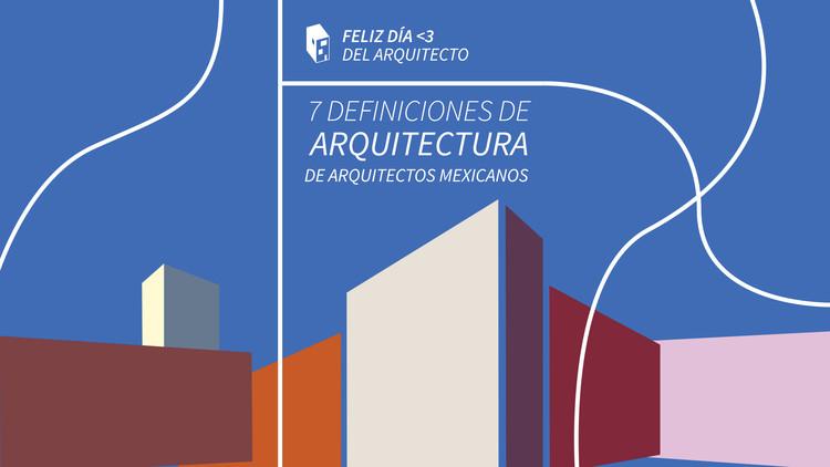 Día del arquitecto en México: 7 definiciones de arquitectura de grandes arquitectos mexicanos