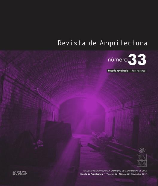 Revista de Arquitectura #33: Pasado revisitado / Universidad de Chile, Revista de Arquitectura 33, www.dearquitectura.uchile.cl, 2017.