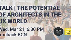 Conferencia: 'El potencial de los arquitectos en el mundo UX' en Ironhack BCN