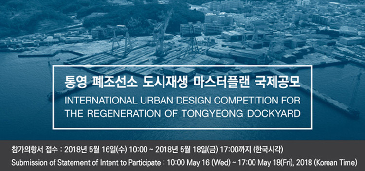 Call for Applications: International Urban Design Competition for the Regeneration of Tongyeong Dockyard, Submission of Statement of Intent to Participate: 10:00, Wednesday, May 16, 2018 ~ 17:00, Friday, May 18, 2018 (Korean Time)