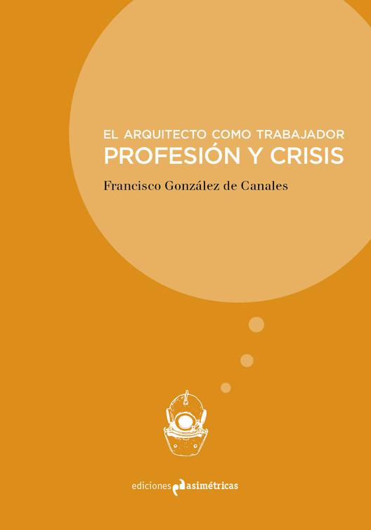 El arquitecto como trabajador. Profesión y crisis/ Ediciones Asimétricas