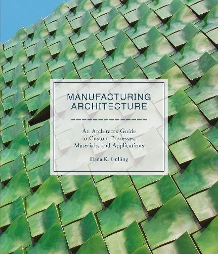 Manufacturing Architecture: An Architect's Guide to Custom Processes, Materials, and Applications