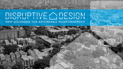Call for Entries: Disruptive Design - New Solutions to Affordable Housing