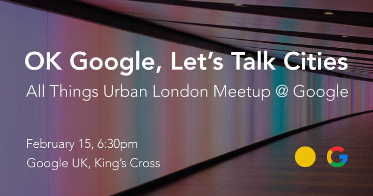 OK Google, Let's Talk Cities. All Things Urban London Meetup @ Google, © All Things Urban
