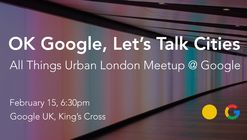 OK Google, Let's Talk Cities. All Things Urban London Meetup @ Google