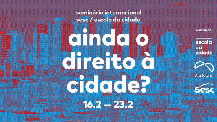 """Seminário Internacional Escola da Cidade / Sesc SP traz o tema """"Ainda o direito à Cidade""""?,  Gratuito. Todas as palestras são abertas ao público com vagas limitadas."""