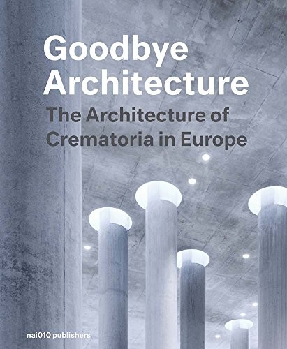 Goodbye Architecture: The Architecture of Crematoria in Europe