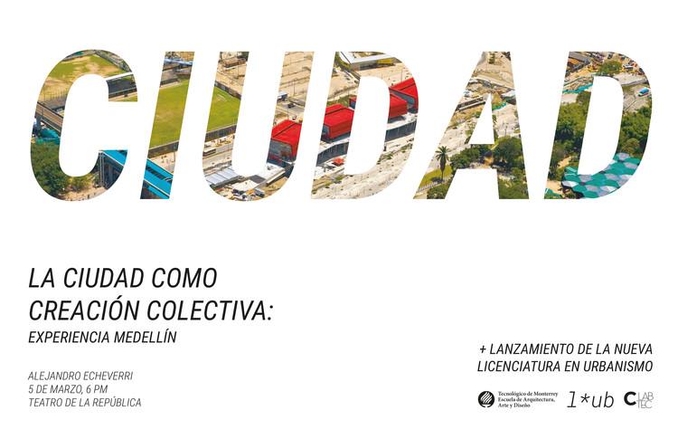 La ciudad como creación colectiva: Experiencia Medellín, EAAD. Tec de Monterrey, Campus Querétaro