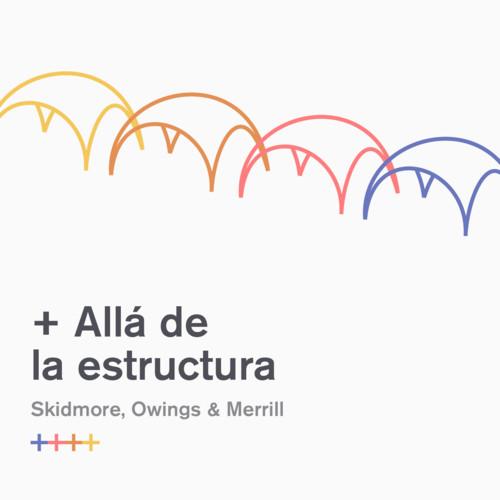 SOM y Fundación Arquitectura COAM presenta '+ Allá de la Estructura'