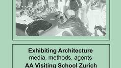 AA Visiting School Zurich: Exhibiting Architecture – Media, Methods, Agents