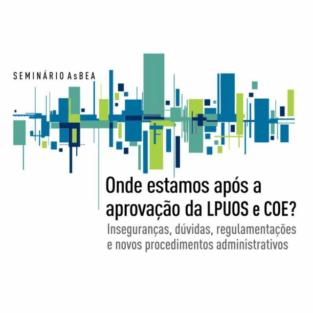 Seminário AsBEA - Onde estamos após a aprovação da LPUOS e COE? Inseguranças, dúvidas, regulamentações e novos procedimentos administrativos., Seminário AsBEA