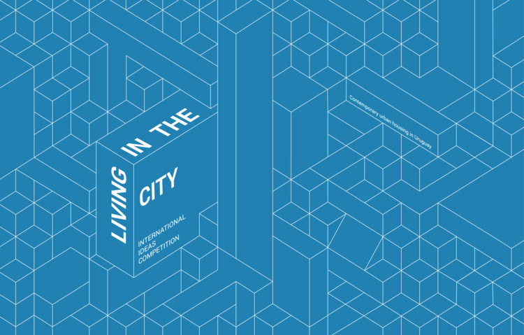 International Ideas Competition: LIVING IN THE CITY. Contemporary Urban Housing in Uruguay
