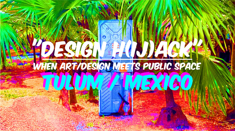 """DESIGN H(ij)ACK"" When Art/Design meet Public Space  @TULUM"