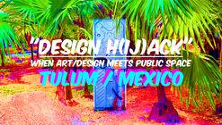 """""""DESIGN H(ij)ACK"""" When Art/Design meet Public Space  @TULUM"""