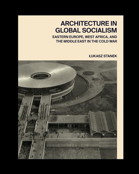Architecture in Global Socialism: Eastern Europe, West Africa, and the Middle East in the Cold War, Cover of Architecture in Global Socialism by Łukasz Stanek, Princeton University Press, 2020.