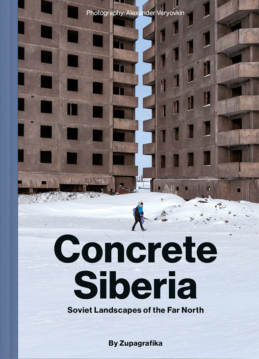Concrete Siberia: Soviet Landscapes of the Far North, Concrete Siberia: Soviet Landscapes of the Far North by Zupagrafika