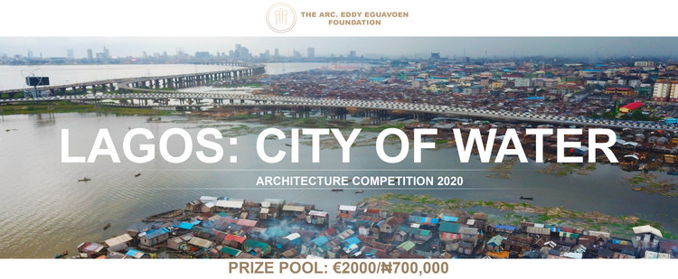 Lagos: City of Water Architecture Competition, Lagos: City of Water Competition - The Arc. Eddy Eguavoen Foundation - €2000 Prize Pool