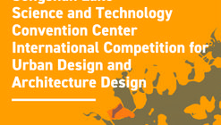 Call for Entries: Announcement for Songshan Lake Science and Technology Convention Center International Competition for Urban Design and Architecture Design