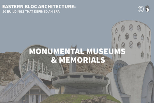 Eastern Bloc Architecture: Monumental Museums & Memorials