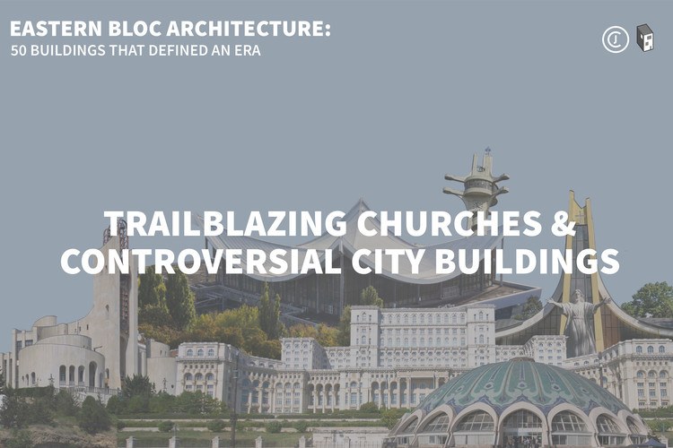 Eastern Bloc Architecture: Trailblazing Churches and Controversial City Buildings, © The Calvert Journal