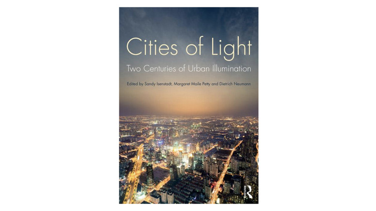 Cities of Light. Two Centuries of Urban Illumination / Sandy Isenstadt, Margaret Maile Petty and Dietrich Neumann. Image via Amazon