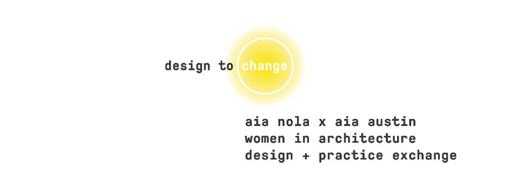 Design to Change: A Virtual Symposium with Women in Architecture NOLA and Austin TX, Design to Change - A Desgn + Practice Exchange Between Women in Architecture NOLA and Austin TX