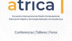 ATRICA: Encuentro Internacional de Diseño Computacional, Fabricación Digital y Tecnología Aplicada a la Arquitectura