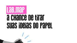 Lab.MaP: a chance de tirar suas ideias do papel