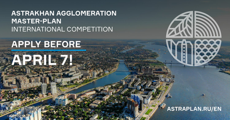 CALL FOR ENTRIES: OPEN INTERNATIONAL COMPETITION FOR MASTER PLAN DEVELOPMENT FOR ASTRAKHAN AGGLOMERATION, Applications accepted until April,7 on the official website of the competition https://astraplan.ru/en