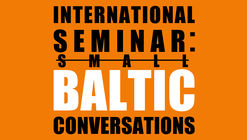 "International Seminar ""Small Baltic Conversations: Architectures, Cities and Heritage of Lithuania, Latvia and Estonia"""