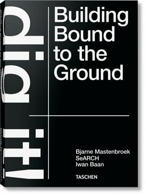 Bjarne Mastenbroek. Dig it! Building Bound to the Ground